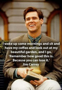 I wake up some mornings and sit and have my coffee and look out at my beautiful garden and I go remember how good this is because you can lose it Jim Carrey