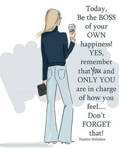 Today, be the boss of your own happiness! Yes, remember that you and only you are in charge of how you feel... Don't forget that! -Heather Stillufsen