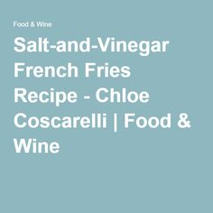 Salt-and-Vinegar French Fries Recipe - Chloe Coscarelli | Food & Wine