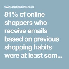 81% of online shoppers who receive emails based on previous shopping habits were at least somewhat likely to make a purchase as a result of targeted email. -eMarketer