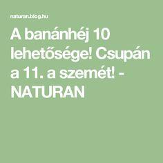 A banánhéj 10 lehetősége! Csupán a 11. a szemét! - NATURAN Blog, Blogging
