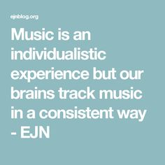 Music is an individualistic experience but our brains track music in a consistent way - EJN