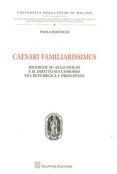 Caesari familiarissimus : ricerche su Aulo Ofilio e il diritto successorio tra Repubblica e Principato / Paola Biavaschi. - Milano : Giuffrè cop. 2011