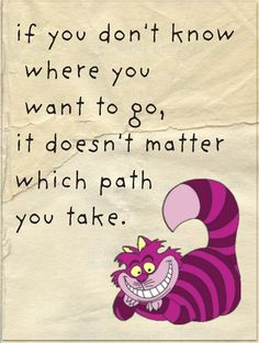 "Actually, it goes more like this: One day Alice came to a fork in the road, and saw a Cheshire cat in a tree.  ""Which road do I take?"" she asked.  ""Where do you want to go?"" was his response.  ""I don't know,"" Alice answered.  ""Then,"" said the cat, ""it doesn't matter."""