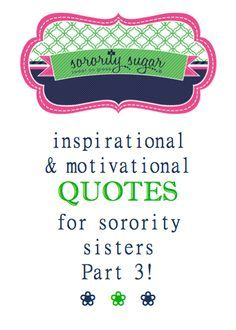 Enjoy another installment of inspirational sayings for sorority crafts, tees, notes, tweets, texts, decor and gifts! Add your sorority name or letters for even more customized quotes. Part three of sorority sugar positive sisterhood motivations! <3 BLOG LINK: http://sororitysugar.tumblr.com/post/98424108664/encouraging-empowering-quotes-for-sisters-part-3#notes