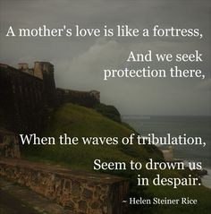 """""""A mother's love is like a fortress, And we seek protection there, When the waves of tribulation, Seem to drown us in despair."""" ~ Helen Steiner Rice #quote"""