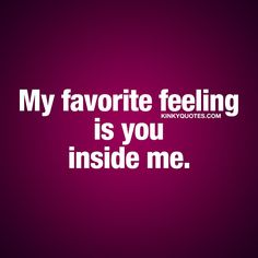 My favorite feeling is you inside me. ❤  When the feeling you love the most, is the feeling of your boyfriend (or girlfriend) inside of you. And that feeling.. Is truly one of the best feelings in the world. ❤  #sexy #couple #quote