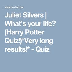 Juliet Silvers | What's your life? (Harry Potter Quiz!)*Very long results!* - Quiz