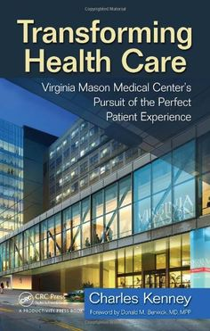 Transforming Health Care: Virginia Mason Medical Center's Pursuit of the Perfect Patient Experience by Charles Kenney