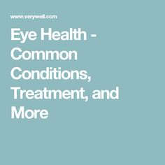 Eye Health - Common Conditions, Treatment, and More
