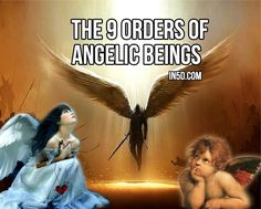 "The 9 Orders Of Angelic Beings - ""FIRST SPHERE (angels who serve as heavenly counselors): 1. Seraphim 2. Cherubim 3. Thrones SECOND SPHERE (angels who work as heavenly governors): 4. Dominions 5. Virtues 6. Powers THIRD SPHERE (angels who function as heavenly messengers): 7. Principalities 8. Archangels 9. Angels"""