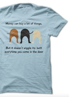 """""""Money can buy a lot of things, but it doesn't wiggle its butt every time you walk in the door!"""" I gotta have this!"""