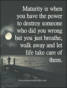 Maturity is when you have the power and proof to destroy someone who did you wrong, but you just breathe and walk away and let life take care of them. Hopefully they learn, so they can change.  *I'm never about revenge or hurting someone.
