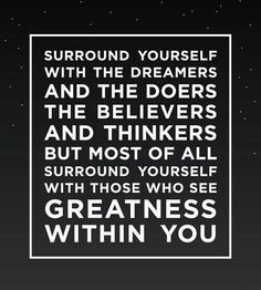 Surround yourself with the doers, the believers and thinkers. But most of all surround yourself with those who see greatness within you.