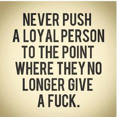 Never push a loyal person to the point where they no longer give a fuck.