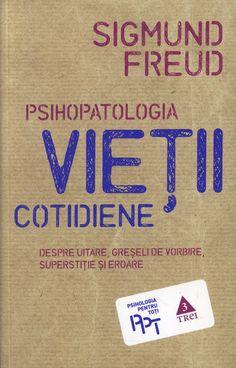 Sigmund Freud - Psihopatologia vietii cotidiene. Despre uitare, greseli de vorbire, superstitie si eroare -