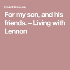 For my son, and his friends. – Living with Lennon