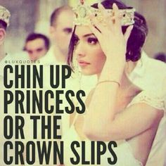 """Chin up, princess, or the crown slips."" - Unknown #quotes #inspiration *"