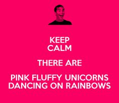 Gallery of Pink Unicorn | KEEP CALM THERE ARE PINK FLUFFY UNICORNS DANCING ON RAINBOWS - KEEP ...