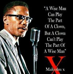 """""""A wise man can play the part of a clown, but a clown can't play the part of a wise man."""" -Malcolm X"""