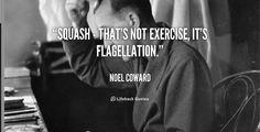 #Squash - that's not exercise, it's flagellation ~ Noel Coward