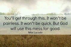 YOU'LL GET TROUGH THIS. IT WONT'T BE PAINLESS. IT WON'T BE QUICK. BUT GOD WILL USE THIS MESS FOR GOOD.