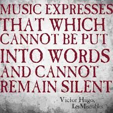 Music expresses that which cannot be put into words and cannot remain silent.  ~ Victor Hugo