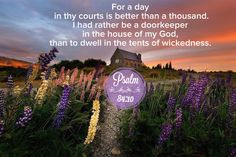 """Psalm 84:10 (1611 KJV !!!!) """" For a day in thy courts is better than a thousand. I had rather be a doorkeeper in the house of my God, than to dwell in the tents of the wickedness."""""""