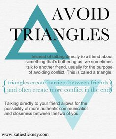 A triangle is when we bring a third person into a relationship by communicating our feelings to them rather then the person who we actually should be talking to..