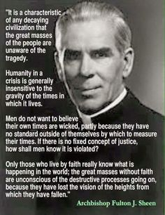 """Men do not want to believe their own times are wicked, partly because they have no standard outside of themselves by which to measure their times."" - - - Rev. Fulton J. Sheen. www.kerlagons.com"