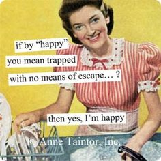 """Anne Taintor → if by """"happy"""" you mean trapped with no means of escape...?  then yes, I'm happy"""