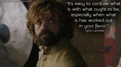Tyrion Lannister: It's easy to confuse what is with what ought to be, especially when what is has worked out in your favor.  http://gameofquotes.blogspot.com/2015/06/its-easy-to-confuse-what-is-with-what.html #GameofThrones