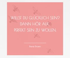 """""""Willst Du glücklich sein? Dann hör auf, perfekt sein zu wollen."""" - Brené Brown #Zitate #Quotes # Motivation #Inspiration #Selbstständigkeit #Glück"""