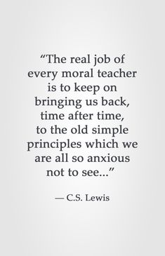 """The real job of every moral teacher is to keep on bringing us back, time after time, to the old simple principles which we are all so anxious not to see."" -C.S. Lewis"