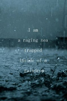 I am a raging sea trapped inside a raindrop.