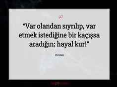 Var olandan sıyrılıp, var etmek istediğine bir kaçışsa aradığın; hayal kur!  Piri Reis #pirireis #özlüsözler #sözleri #sözler #güzelsözler