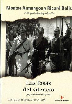 Armengou, Montse (1963-) Las fosas del silencio : ¿hay un holocausto español? / Montse Armengou y Ricard Belis ; prólogo de Santiago Carrillo. – 1.ª ed. – Barcelona : Plaza & Janés : Televisió de Catalunya, 2004. 286 p., 16 p. de lám. : il. ; 22 cm. – (Así fue : la historia rescatada ; 65). D. L. B. 14620-2004. – ISBN 84-01-53068-7