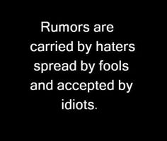 Rumors are carried by haters spread by fools and accepted by idiots.