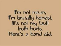 This is the truth about me.... Most think I am all sweet and innocent but really I am a very blunt person and I am not trying to be mean but I would rather be honest than sugar coat the shit life gives to us www.losethefatwithjax.com
