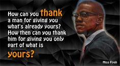 How can you thank a man for giving you what's already yours? How then can you thank him for giving you only part of what is yours? -- Malcolm X