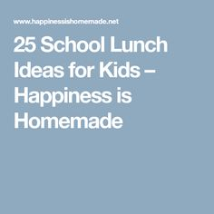 25 School Lunch Ideas for Kids – Happiness is Homemade