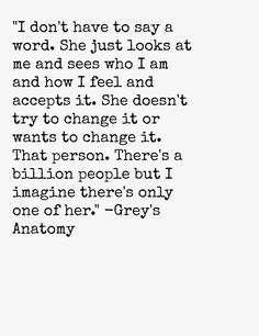 """I don't have to say a word. She just looks at me and sees who I am and how I feel and accepts it. She doesn't try to change it or wants to change it. That person. There's a billion people but I imagine there's only one of her.' Grey's Anatomy quotes"