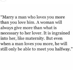 Marry a man who loves you more than you love him. A woman will always give more than what is necessary to her lover. It is ingrained into her, like maternity. But even when a man loves you more, he will still only be able to meet you halfway.