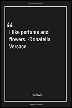 I like perfume and flowers. -Donatella Versace: Lined Gift Notebook With Unique Touch News 6, Donatella Versace, Beauty Lounge, Kindle App, Fashion Quotes, Like Me, This Book, Notebook, Perfume