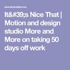 It's Nice That | Motion and design studio More and More on taking 50 days off work