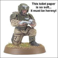 Call in the inquisitors, My toilet paper has been tainted by chaos.