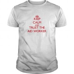 Keep Calm and Trust the Aid Worker T-Shirts, Hoodies, Sweatshirts, Tee Shirts (19$ ==► Shopping Now!)