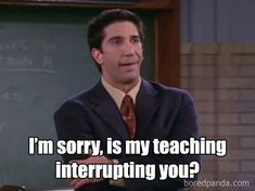 Adding to the hilarious gallery of teacher memes, one uploaded a snap of Ross Geller in Friends questioning whether his teaching was 'interrupting' distracted students humor Teachers share the most hilarious moments of their day-to-day lives Memes Humor, Class Memes, School Memes, Funny School, Most Hilarious Memes, Funny Pranks, Funny Memes, Teacher Jokes, Teacher Problems