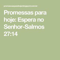Promessas para hoje: Espera no Senhor-Salmos 27:14