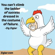 """You can't climb the ladder of success dressed in the costume of failure."" - Zig Ziglar"